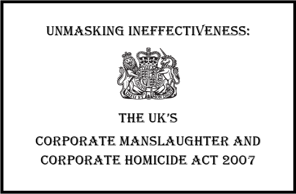 Unmasking Ineffectiveness: The UK's Corporate Manslaughter and Corporate Homicide Act 2007